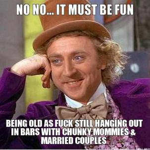 no no it must be fun being old as fuck still hanging out in bars with chunky mommies married couples thumb married couple memes image memes at relatably com